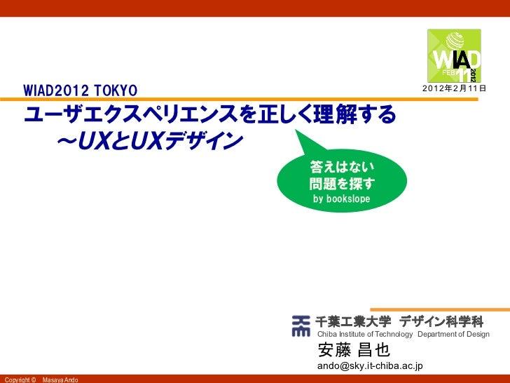 2012年2月11日     WIAD2012 TOKYO     ユーザエクスペリエンスを正しく理解する       ~UXとUXデザイン                          答えはない                   ...