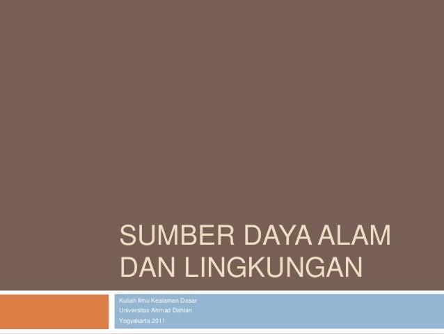 SUMBER DAYA ALAMDAN LINGKUNGANKuliah Ilmu Kealaman DasarUniversitas Ahmad DahlanYogyakarta 2011