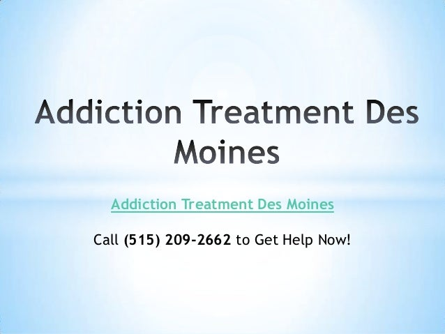 Addiction Treatment Des Moines Call (515) 209-2662 to Get Help Now!