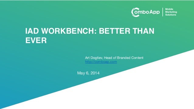 IAD WORKBENCH: BETTER THAN EVER May 6, 2014 Art Dogtiev, Head of Branded Content  http://comboap.com
