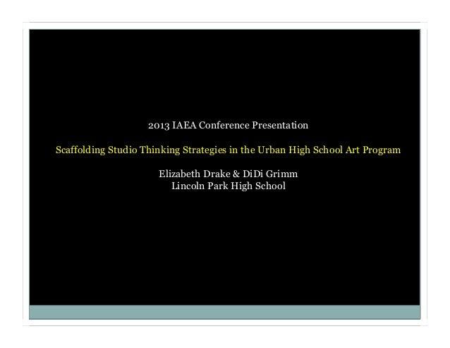 2013 IAEA Conference Presentation Scaffolding Studio Thinking Strategies in the Urban High School Art Program Elizabeth Dr...