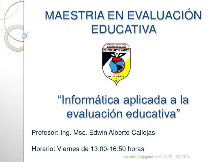 """MAESTRIA EN EVALUACIÓN EDUCATIVA """"Informática aplicada a la evaluación educativa"""" <br />Profesor: Ing. Msc. Edwin Alberto ..."""