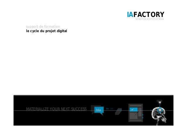 IAFACTORYINFORMATION ARCHITECTURE DESIGN support de formation le cycle du projet digital MATERIALIZE YOUR NEXT SUCCESS 1 /...
