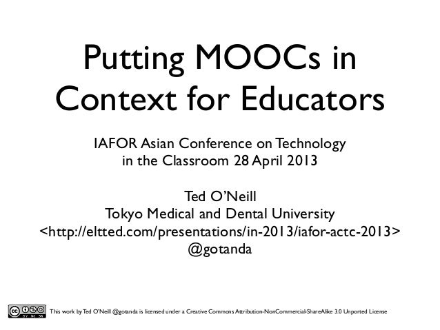 Putting MOOCs in Context for Educators IAFOR Asian Conference on Technology in the Classroom 28 April 2013 Ted O'Neill Tok...