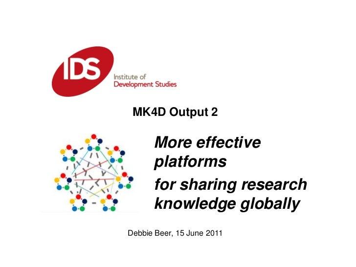 MK4D Output 2 <br />More effective platforms <br />for sharing research knowledge globally <br />Debbie Beer, 15 June 2011...