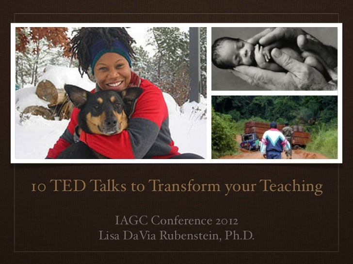 10 TED Talks to Transform your Teaching            IAGC Conference 2012         Lisa DaVia Rubenstein, Ph.D.
