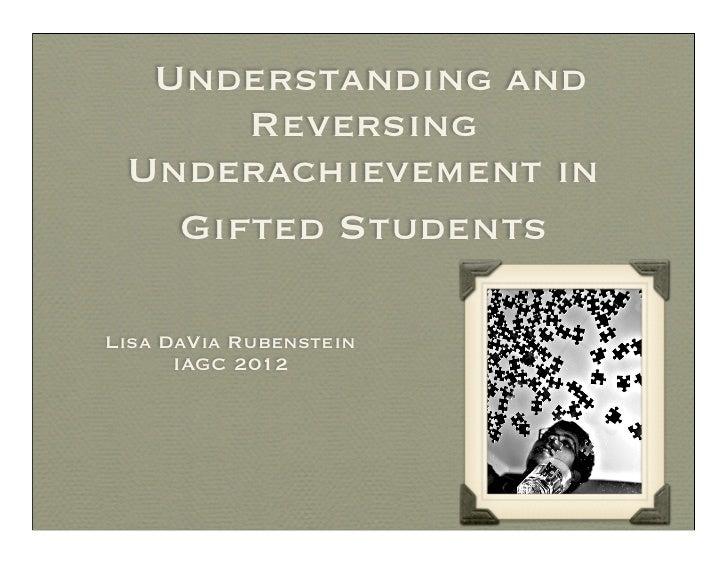 Understanding and      Reversing Underachievement in   Gifted StudentsLisa DaVia Rubenstein      IAGC 2012