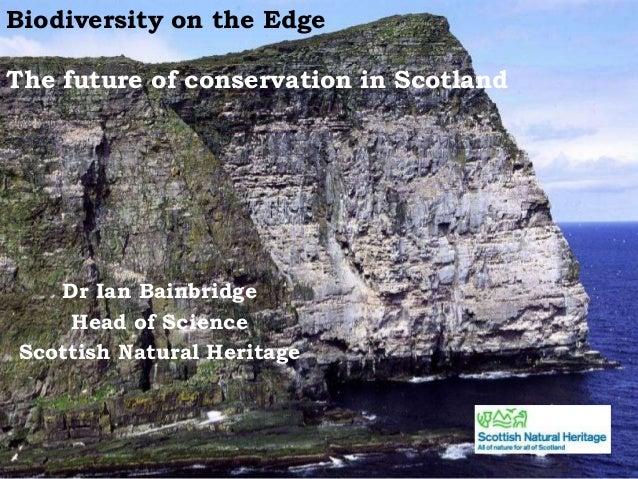 Biodiversity on the EdgeThe future of conservation in ScotlandDr Ian BainbridgeHead of ScienceScottish Natural Heritage