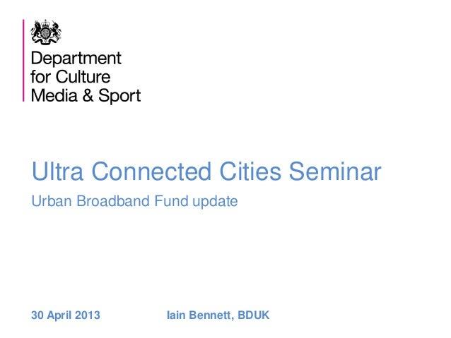 Ultra Connected Cities SeminarUrban Broadband Fund update30 April 2013 Iain Bennett, BDUK