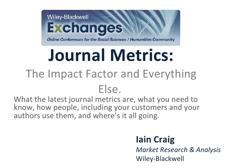 Journal Metrics: The Impact Factor and Everything Else.  What the latest journal metrics are, what you need to know, how p...
