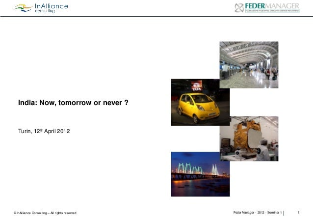 India: Now, tomorrow or never ?  Turin, 12th April 2012  © InAlliance Consulting – All rights reserved  FederManager - 201...