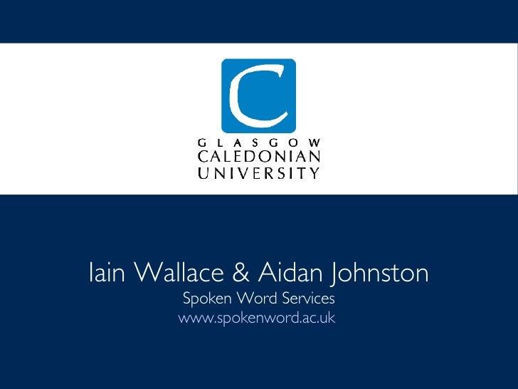 Iain Wallace & Aidan Johnston Spoken Word Services www.spokenword.ac.uk