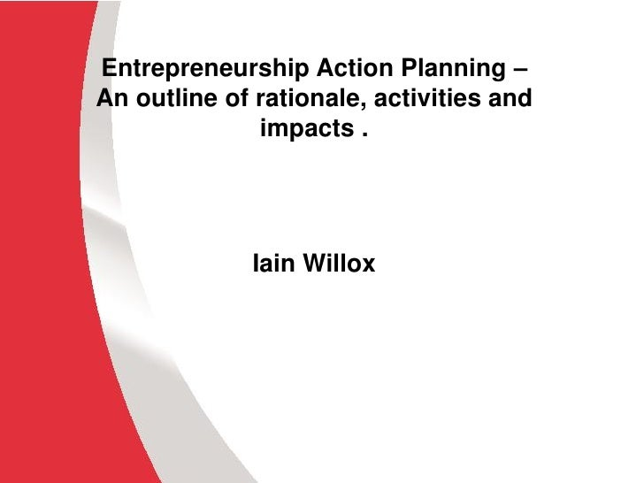 Entrepreneurship Action Planning –An outline of rationale, activities and              impacts .             Iain Willox