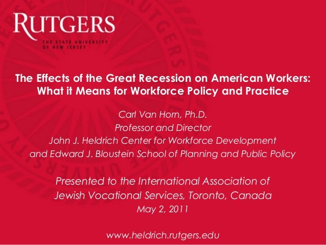 The Effects of the Great Recession on American Workers:What it Means for Workforce Policy and PracticeCarl Van Horn, Ph.D....
