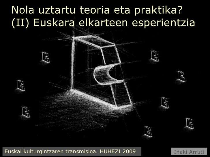 Nola uztartu teoria eta praktika? (II) Euskara elkarteen esperientzia Euskal kulturgintzaren transmisioa. HUHEZI 2009 Iñak...
