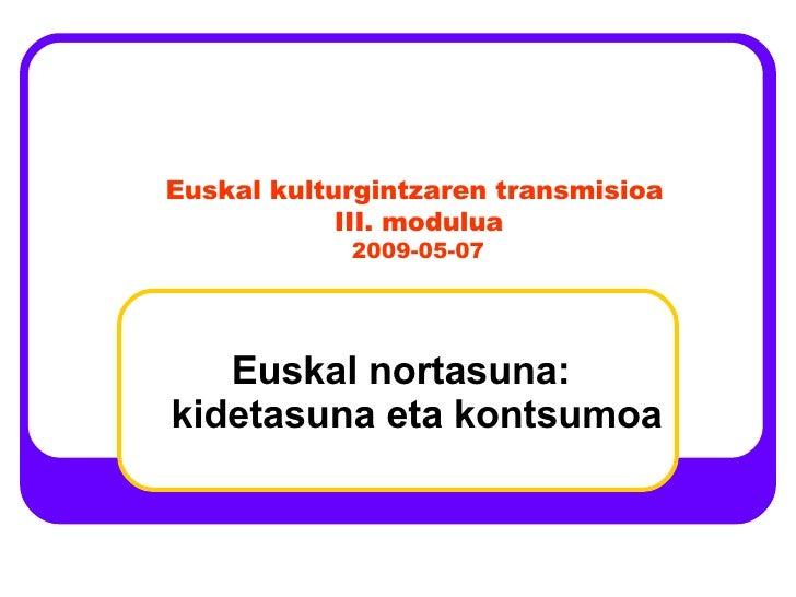 Euskal nortasuna: kidetasuna eta kontsumoa Euskal kulturgintzaren transmisioa III. modulua 2009-05-07
