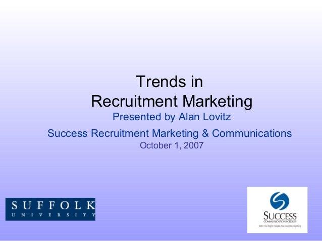 Trends in Recruitment Marketing Presented by Alan Lovitz Success Recruitment Marketing & Communications October 1, 2007