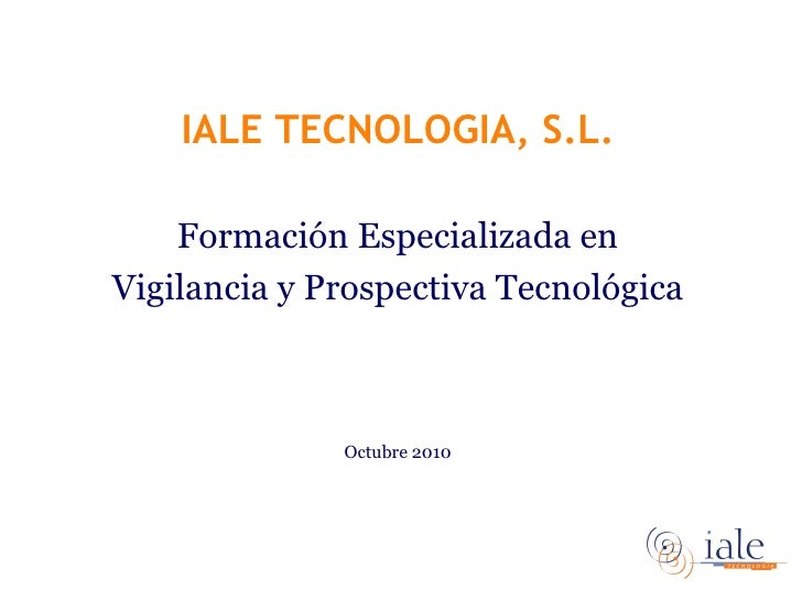 <ul><li>IALE TECNOLOGIA, S.L. </li></ul><ul><li>Formación Especializada en </li></ul><ul><li>Vigilancia y Prospectiva Tecn...
