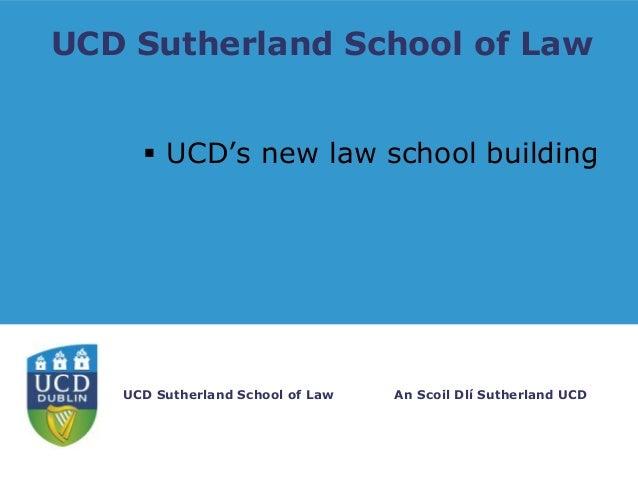 UCD Sutherland School of Law  UCD's new law school building  UCD Sutherland School of Law  An Scoil Dlí Sutherland UCD