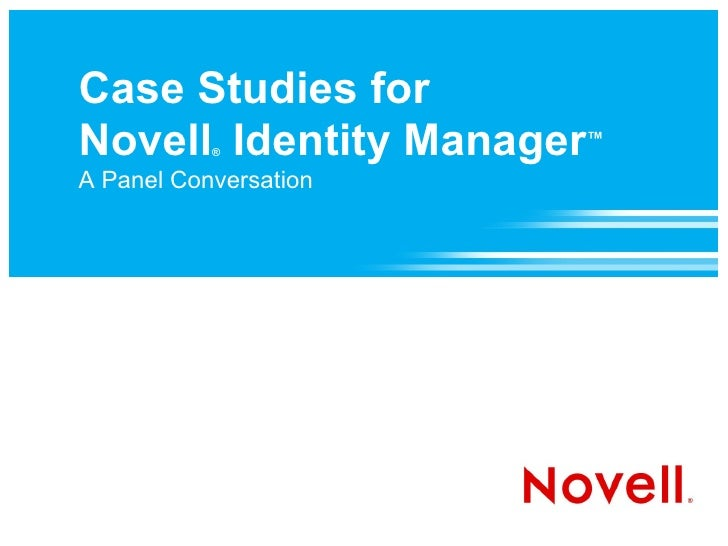 Case Studies for Novell Identity Manager™            ®  A Panel Conversation