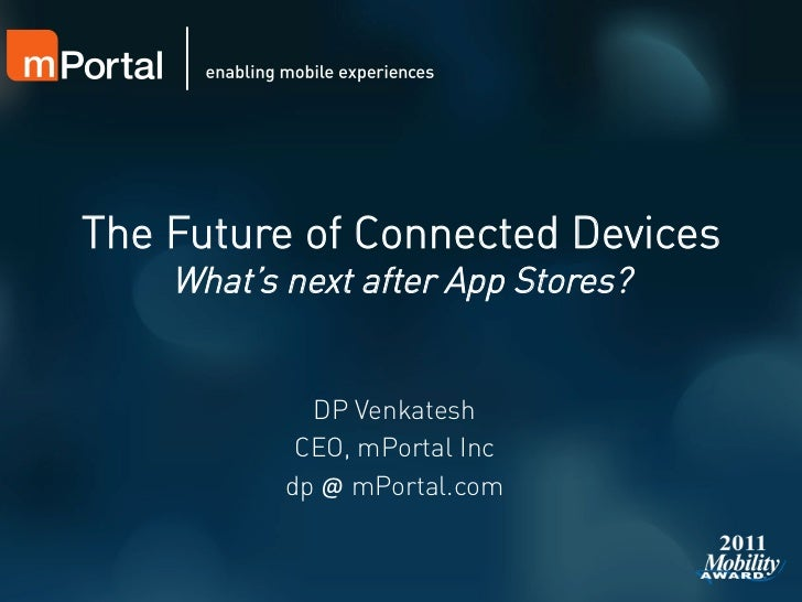 The Future of Connected Devices    What's next after App Stores?             DP Venkatesh            CEO, mPortal Inc     ...