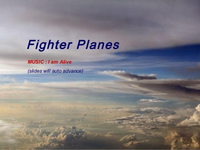 Fighter PlanesMUSIC : I am Alive(slides will auto advance)