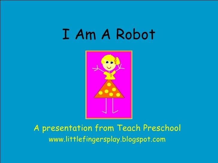 I Am A Robot A presentation from Teach Preschool www.littlefingersplay.blogspot.com
