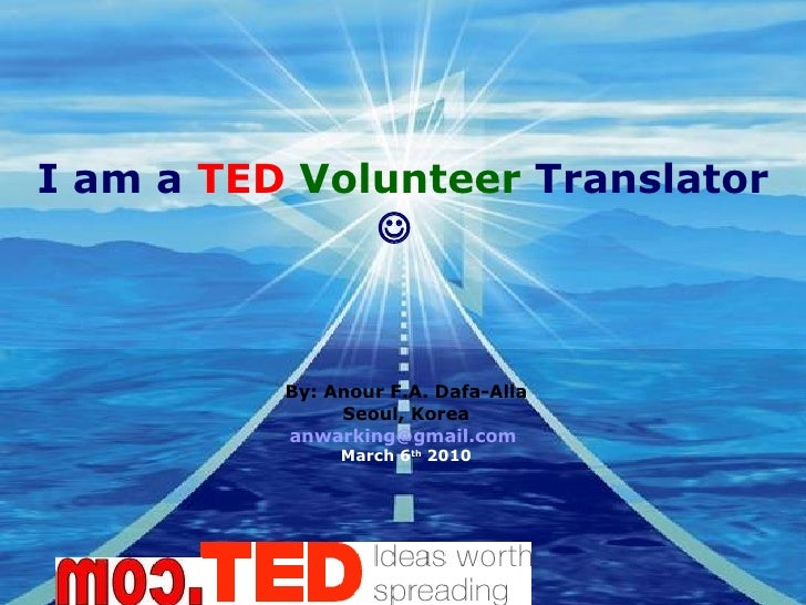 I am a  TED   Volunteer  Translator     By: Anour F.A. Dafa-Alla Seoul, Korea [email_address]   March 6 th  2010