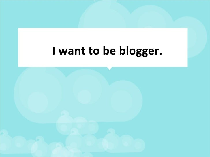 I want to be blogger.