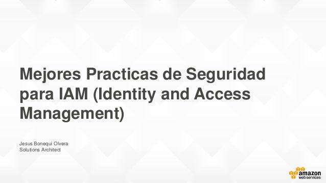 Mejores Practicas de Seguridad para IAM (Identity and Access Management) Jesus Bonequi Olvera Solutions Architect