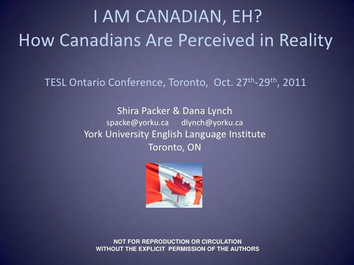 I AM CANADIAN, EH?How Canadians Are Perceived in Reality   TESL Ontario Conference, Toronto, Oct. 27th-29th, 2011         ...