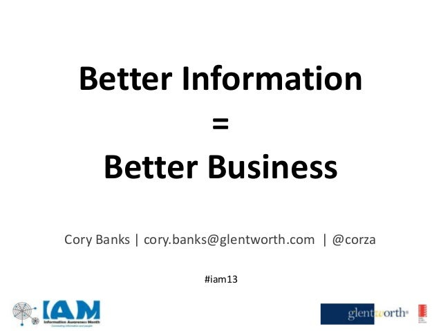 Better Information=Better BusinessCory Banks | cory.banks@glentworth.com | @corza#iam13
