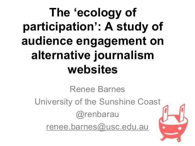 1 The 'ecology of participation': A study of audience engagement on alternative journalism websites Renee Barnes Universit...