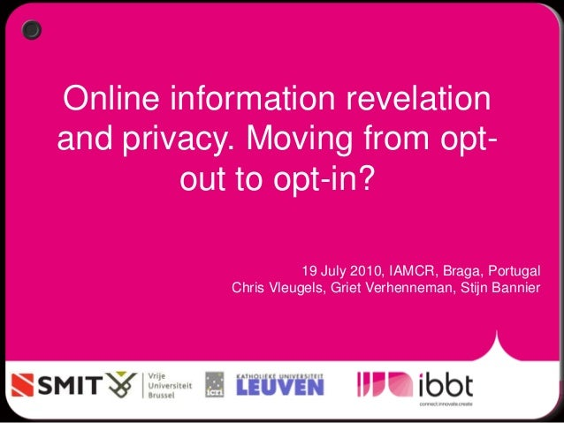 Online information revelation and privacy. Moving from opt- out to opt-in? 19 July 2010, IAMCR, Braga, Portugal Chris Vleu...