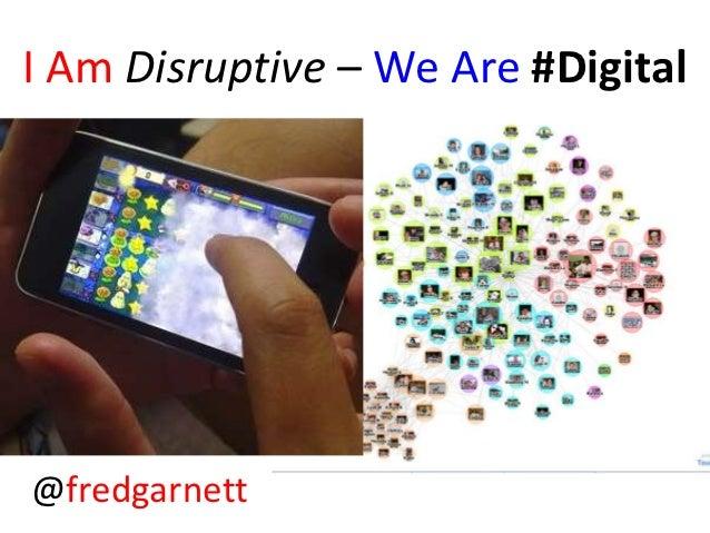 I Am Disruptive – We Are #Digital@fredgarnett