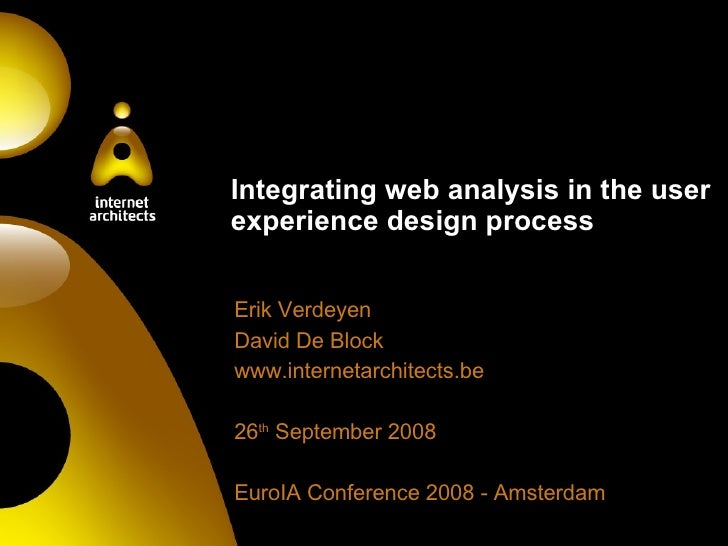 Integrating web analysis in the user experience design process Erik Verdeyen David De Block www.internetarchitects.be 26 t...
