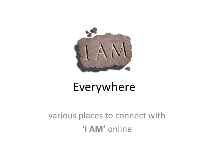 Everywhere<br />various places to connect with <br />'I AM' online<br />