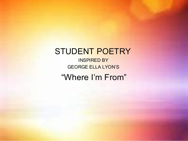 """STUDENT POETRY INSPIRED BY GEORGE ELLA LYON'S  """"Where I'm From"""""""