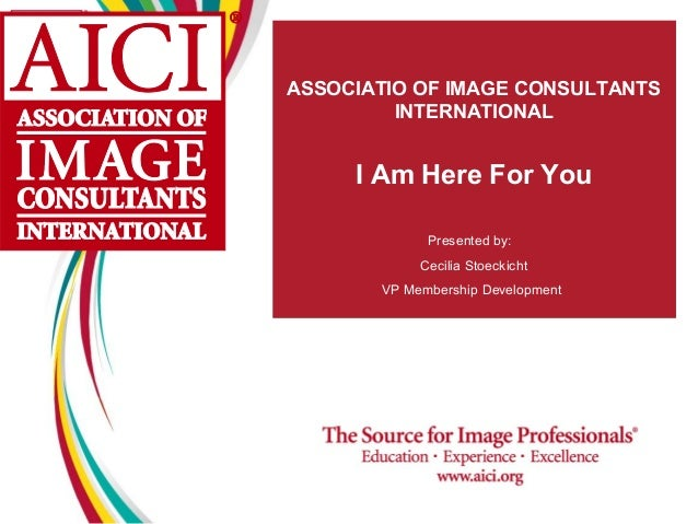 ASSOCIATIO OF IMAGE CONSULTANTS         INTERNATIONAL     I Am Here For You             Presented by:            Cecilia S...
