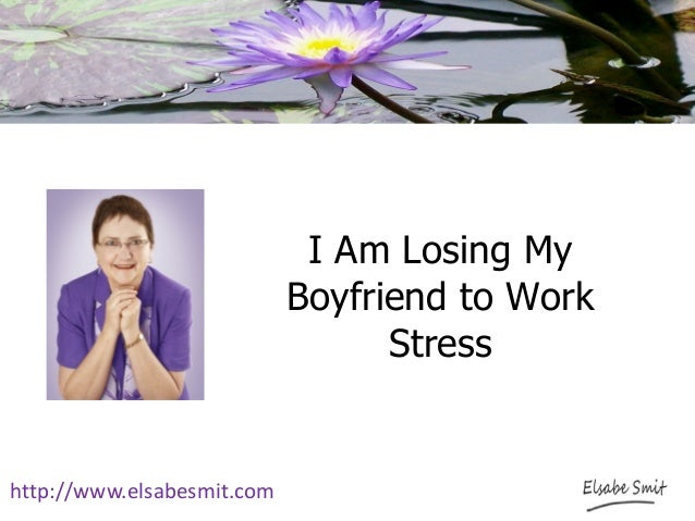 I am losing my boyfriend to work stress - I am in stress ...