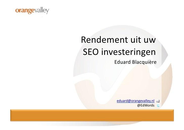 Rendement  uit  uw     SEO  investeringen               Eduard  Blacquière                    eduard@orang...