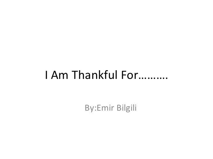 I Am Thankful For………. By:Emir Bilgili