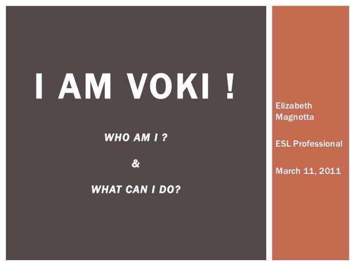 Elizabeth Magnotta ESL Professional March 11, 2011 I AM VOKI ! WHO AM I ? & WHAT CAN I DO?
