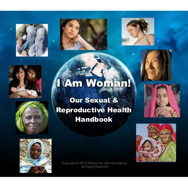 I Am Woman!   Our Sexual &Reproductive Health    Handbook Copyright © 2012 Women For Life International.              All ...