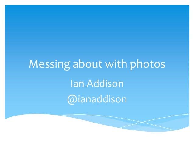 Messing about with photos Ian Addison @ianaddison