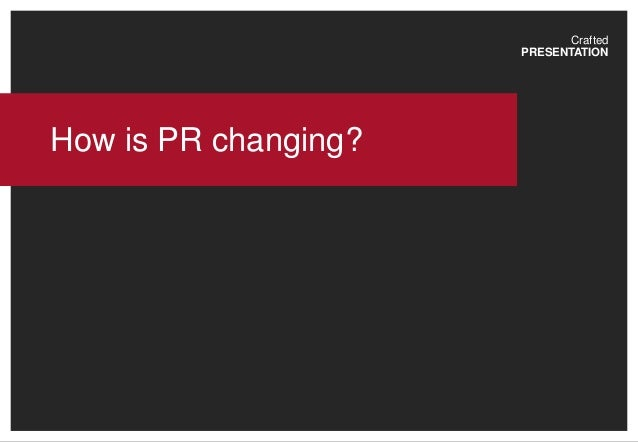 Crafted PRESENTATION How is PR changing?