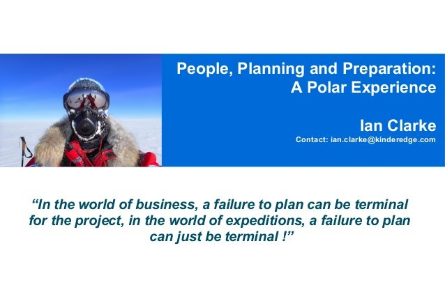 """People, Planning and Preparation: A Polar Experience Ian Clarke Contact: ian.clarke@kinderedge.com  """"In the world of busin..."""