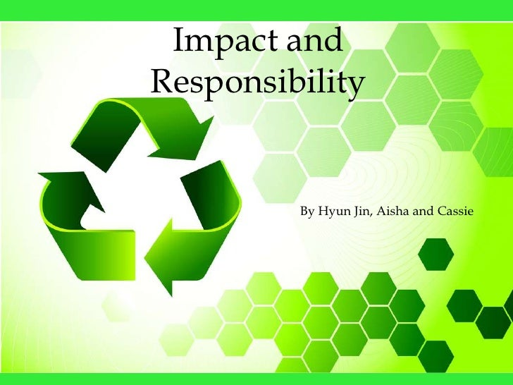 Impact and Responsibility            By Hyun Jin, Aisha and Cassie