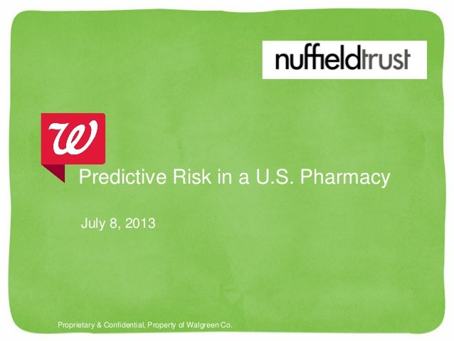Proprietary & Confidential, Property of Walgreen Co. July 8, 2013 Predictive Risk in a U.S. Pharmacy
