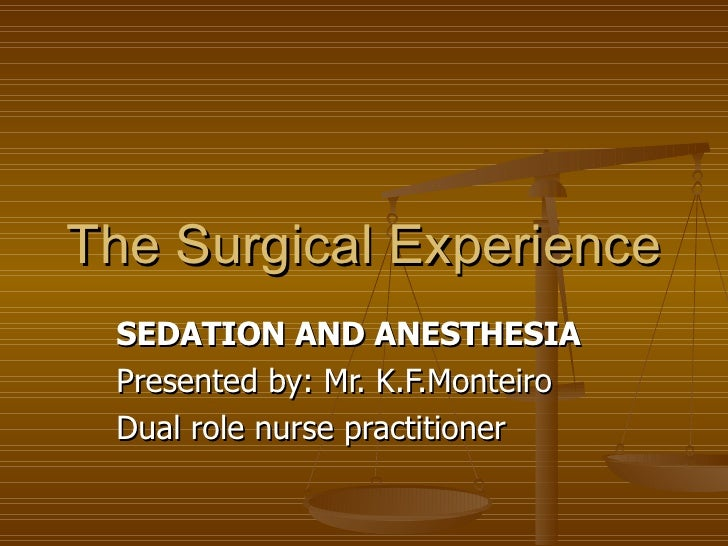 The Surgical Experience SEDATION AND ANESTHESIA Presented by: Mr. K.F.Monteiro  Dual role nurse practitioner